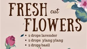 Fresh Cut Flowers…and a few notes on essential oils!